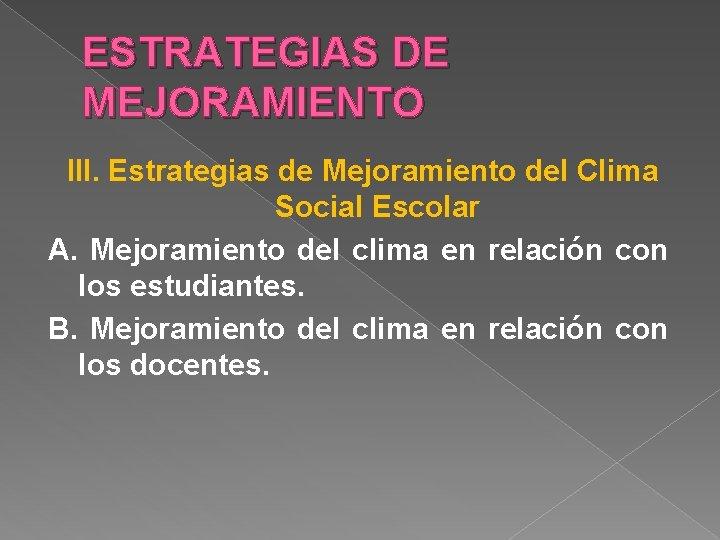 ESTRATEGIAS DE MEJORAMIENTO III. Estrategias de Mejoramiento del Clima Social Escolar A. Mejoramiento del