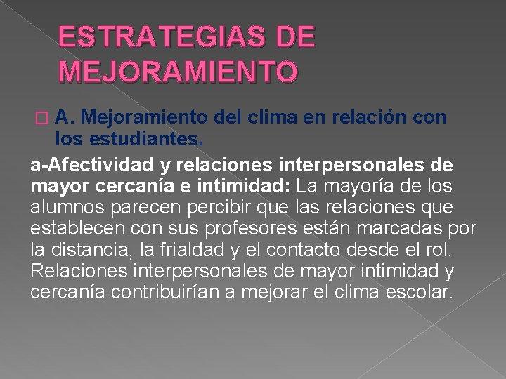 ESTRATEGIAS DE MEJORAMIENTO A. Mejoramiento del clima en relación con los estudiantes. a-Afectividad y