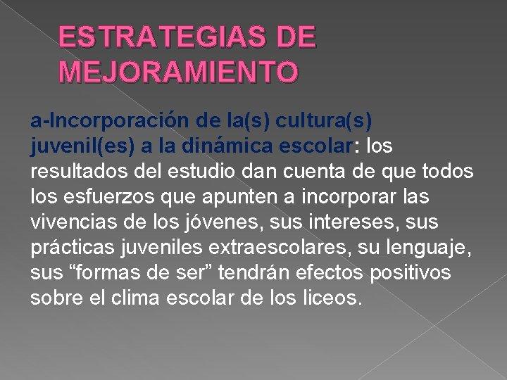 ESTRATEGIAS DE MEJORAMIENTO a-Incorporación de la(s) cultura(s) juvenil(es) a la dinámica escolar: los resultados