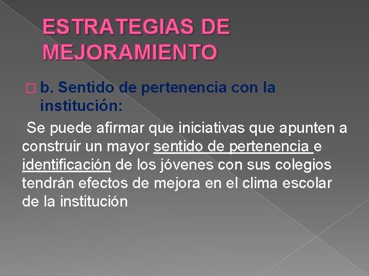 ESTRATEGIAS DE MEJORAMIENTO � b. Sentido de pertenencia con la institución: Se puede afirmar