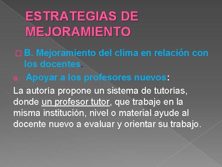 ESTRATEGIAS DE MEJORAMIENTO � B. Mejoramiento del clima en relación con los docentes. a.