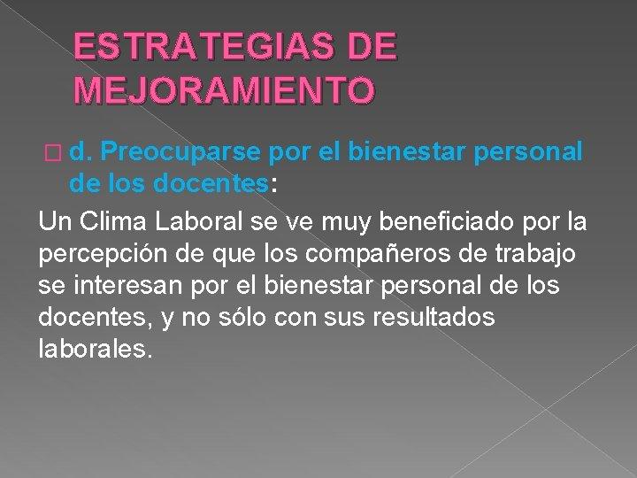 ESTRATEGIAS DE MEJORAMIENTO � d. Preocuparse por el bienestar personal de los docentes: Un