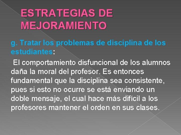 ESTRATEGIAS DE MEJORAMIENTO g. Tratar los problemas de disciplina de los estudiantes: El comportamiento