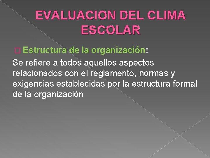 EVALUACION DEL CLIMA ESCOLAR � Estructura de la organización: Se refiere a todos aquellos
