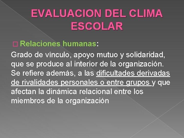 EVALUACION DEL CLIMA ESCOLAR � Relaciones humanas: Grado de vínculo, apoyo mutuo y solidaridad,