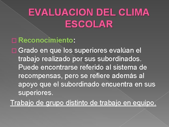 EVALUACION DEL CLIMA ESCOLAR � Reconocimiento: � Grado en que los superiores evalúan el