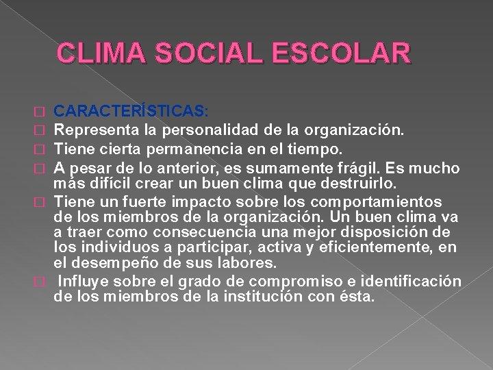 CLIMA SOCIAL ESCOLAR CARACTERÍSTICAS: Representa la personalidad de la organización. Tiene cierta permanencia en
