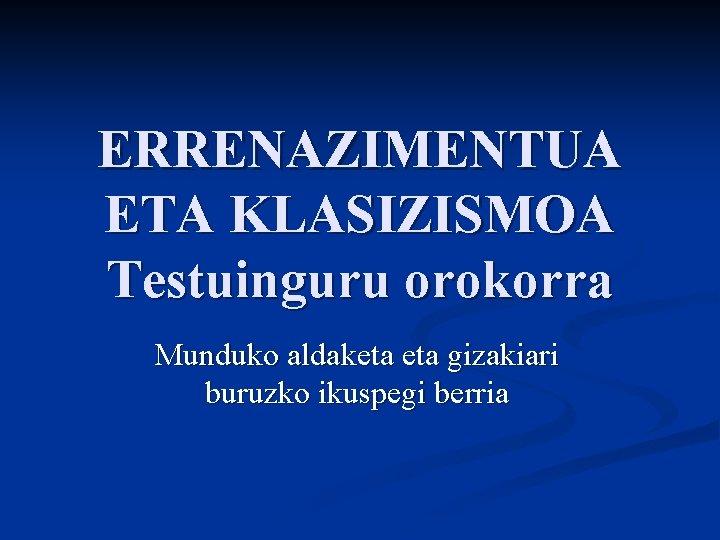 ERRENAZIMENTUA ETA KLASIZISMOA Testuinguru orokorra Munduko aldaketa gizakiari buruzko ikuspegi berria