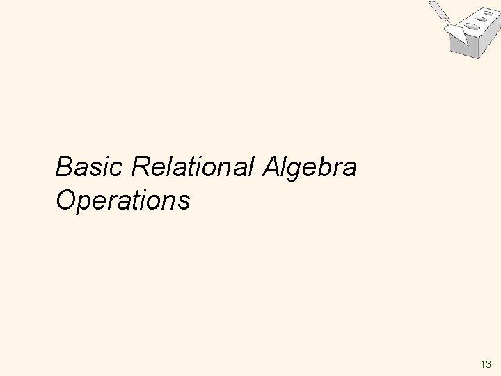 Basic Relational Algebra Operations 13