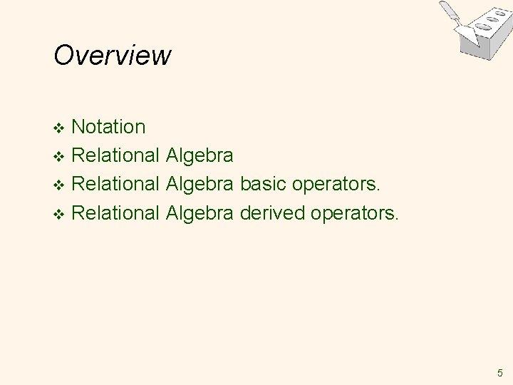 Overview Notation v Relational Algebra basic operators. v Relational Algebra derived operators. v 5