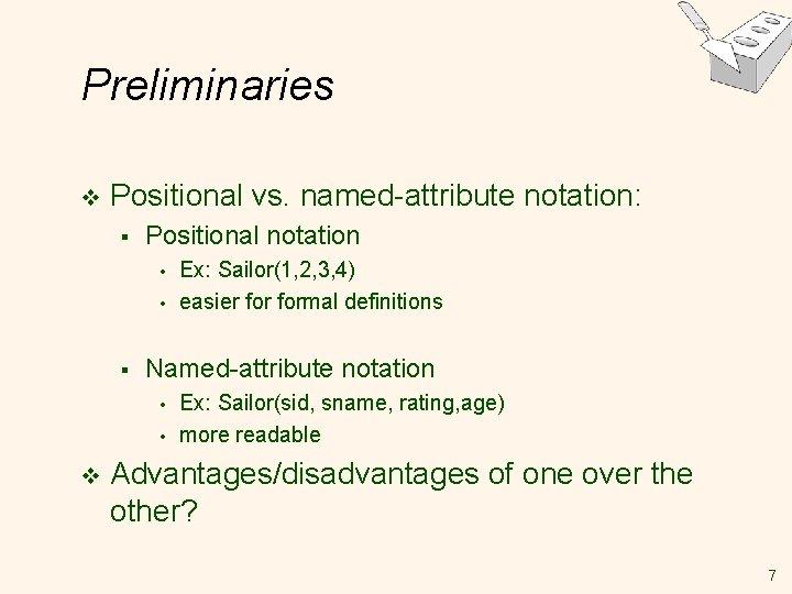 Preliminaries v Positional vs. named-attribute notation: § Positional notation • • § Named-attribute notation