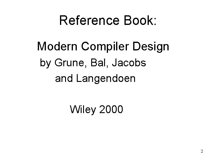 Reference Book: Modern Compiler Design by Grune, Bal, Jacobs and Langendoen Wiley 2000 2