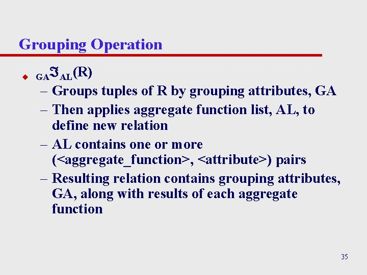 Grouping Operation u GA AL(R) – Groups tuples of R by grouping attributes, GA