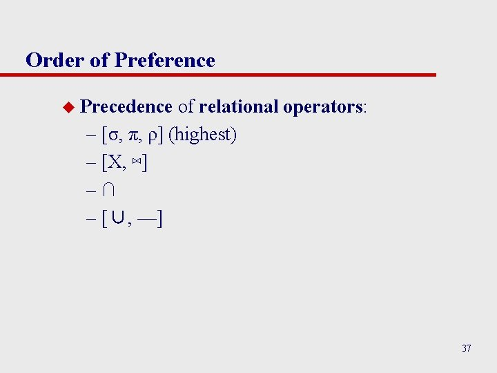 Order of Preference u Precedence of relational operators: – [σ, π, ρ] (highest) –