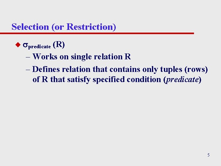Selection (or Restriction) u predicate (R) – Works on single relation R – Defines