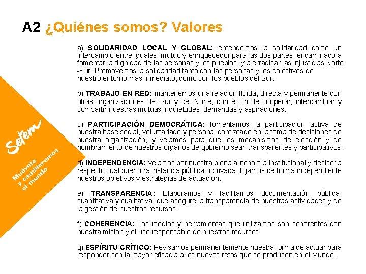 A 2 ¿Quiénes somos? Valores a) SOLIDARIDAD LOCAL Y GLOBAL: entendemos la solidaridad como