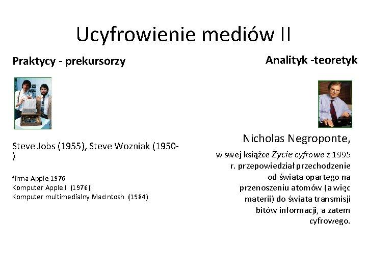 Ucyfrowienie mediów II Praktycy - prekursorzy Steve Jobs (1955), Steve Wozniak (1950) firma Apple