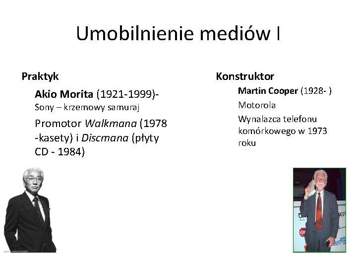 Umobilnienie mediów I Praktyk Akio Morita (1921 -1999)Sony – krzemowy samuraj Promotor Walkmana (1978