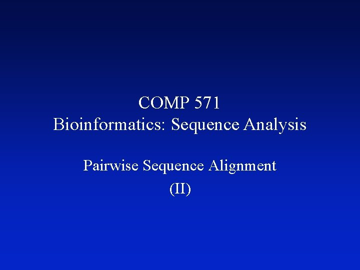 COMP 571 Bioinformatics: Sequence Analysis Pairwise Sequence Alignment (II)