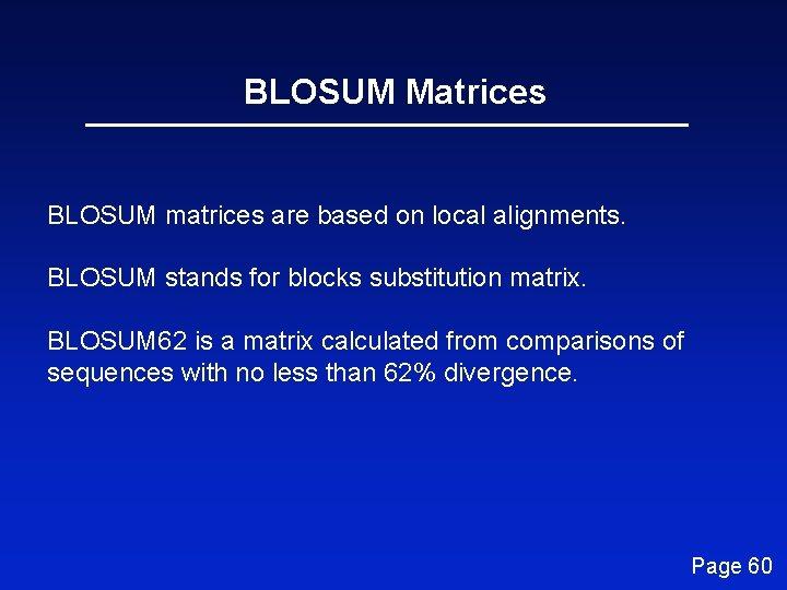 BLOSUM Matrices BLOSUM matrices are based on local alignments. BLOSUM stands for blocks substitution