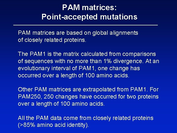 PAM matrices: Point-accepted mutations PAM matrices are based on global alignments of closely related