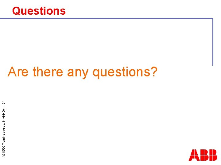 ACS 550 Training course. © ABB Oy. - 64 Questions Are there any questions?