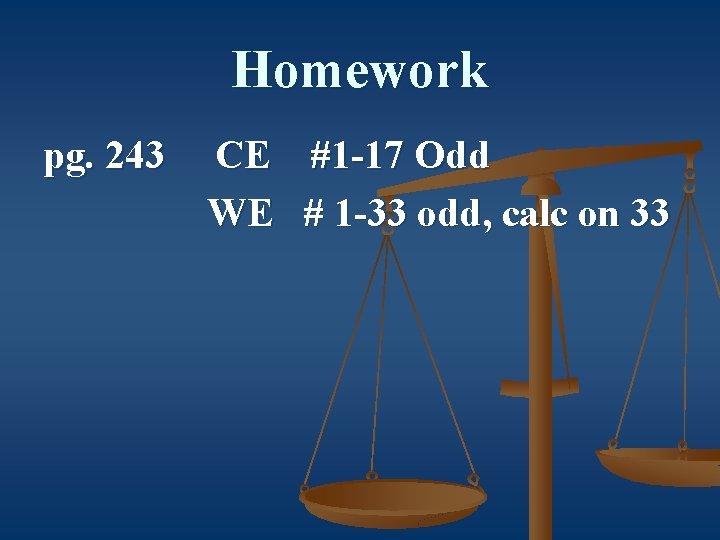 Homework pg. 243 CE #1 -17 Odd WE # 1 -33 odd, calc on