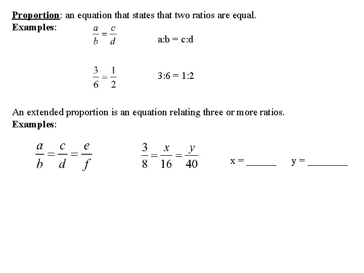 Proportion: an equation that states that two ratios are equal. Examples: a: b =