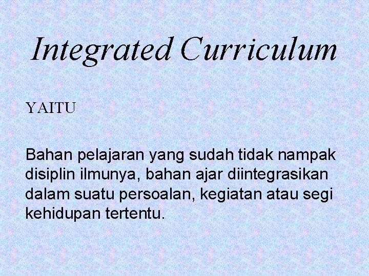 Integrated Curriculum YAITU Bahan pelajaran yang sudah tidak nampak disiplin ilmunya, bahan ajar diintegrasikan