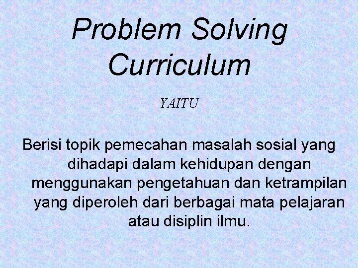 Problem Solving Curriculum YAITU Berisi topik pemecahan masalah sosial yang dihadapi dalam kehidupan dengan