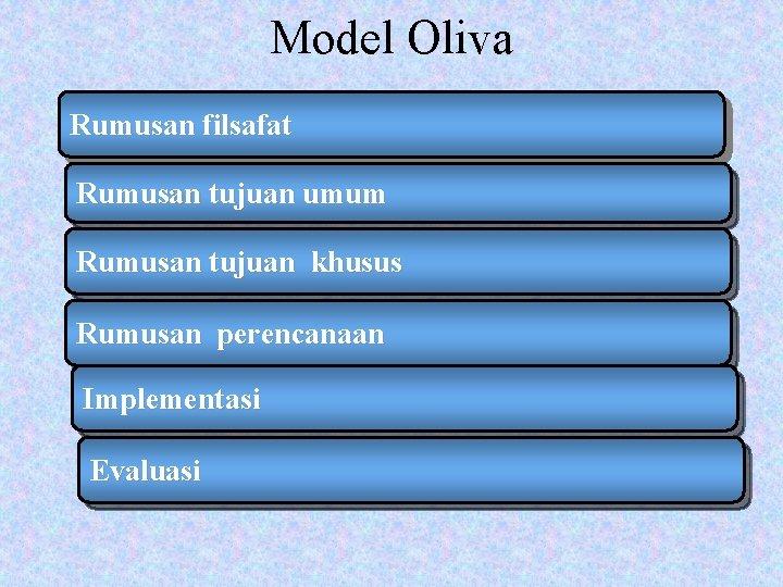 Model Oliva Rumusan filsafat Rumusan tujuan umum Rumusan tujuan khusus Rumusan perencanaan Implementasi Evaluasi