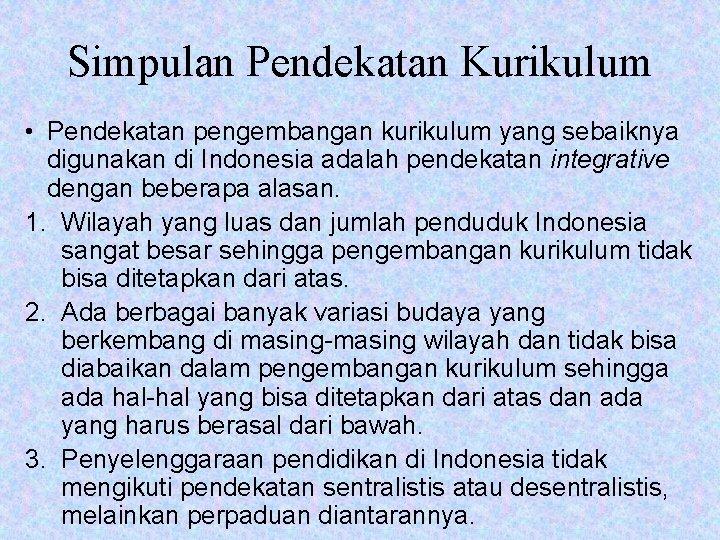 Simpulan Pendekatan Kurikulum • Pendekatan pengembangan kurikulum yang sebaiknya digunakan di Indonesia adalah pendekatan