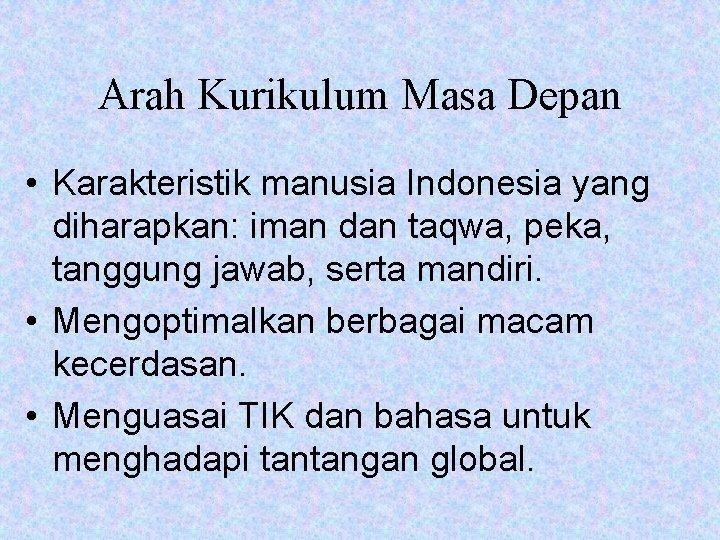 Arah Kurikulum Masa Depan • Karakteristik manusia Indonesia yang diharapkan: iman dan taqwa, peka,