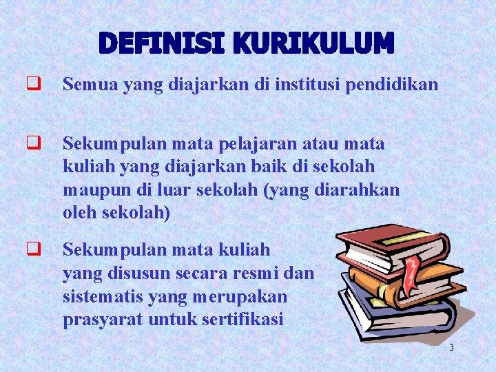 q Semua yang diajarkan di institusi pendidikan q Sekumpulan mata pelajaran atau mata kuliah