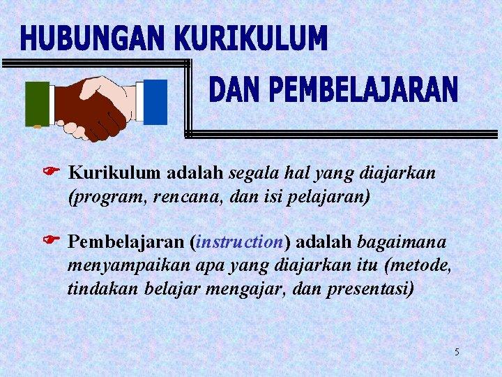 F Kurikulum adalah segala hal yang diajarkan (program, rencana, dan isi pelajaran) F Pembelajaran