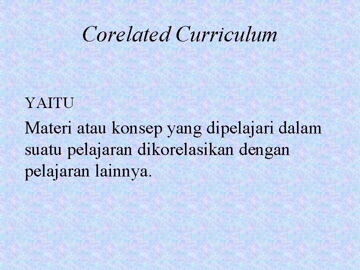 Corelated Curriculum YAITU Materi atau konsep yang dipelajari dalam suatu pelajaran dikorelasikan dengan pelajaran
