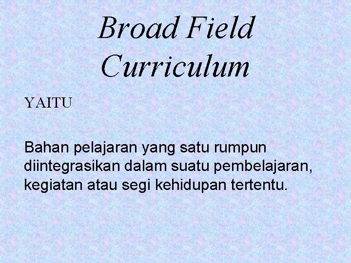 Broad Field Curriculum YAITU Bahan pelajaran yang satu rumpun diintegrasikan dalam suatu pembelajaran, kegiatan