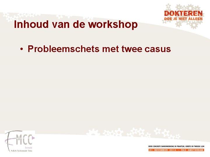 Inhoud van de workshop • Probleemschets met twee casus