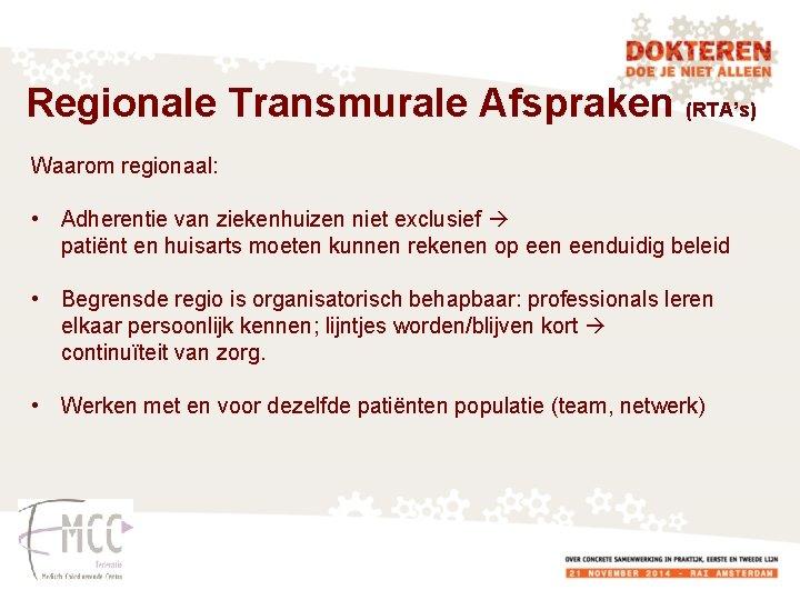 Regionale Transmurale Afspraken (RTA's) Waarom regionaal: • Adherentie van ziekenhuizen niet exclusief patiënt en