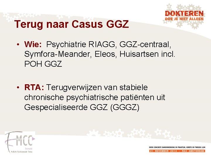Terug naar Casus GGZ • Wie: Psychiatrie RIAGG, GGZ-centraal, Symfora-Meander, Eleos, Huisartsen incl. POH
