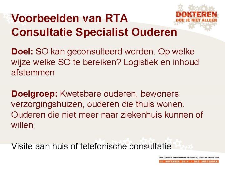 Voorbeelden van RTA Consultatie Specialist Ouderen Doel: SO kan geconsulteerd worden. Op welke wijze