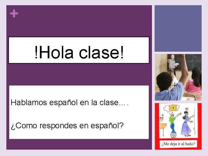 + !Hola clase! Hablamos español en la clase…. ¿Como respondes en español?