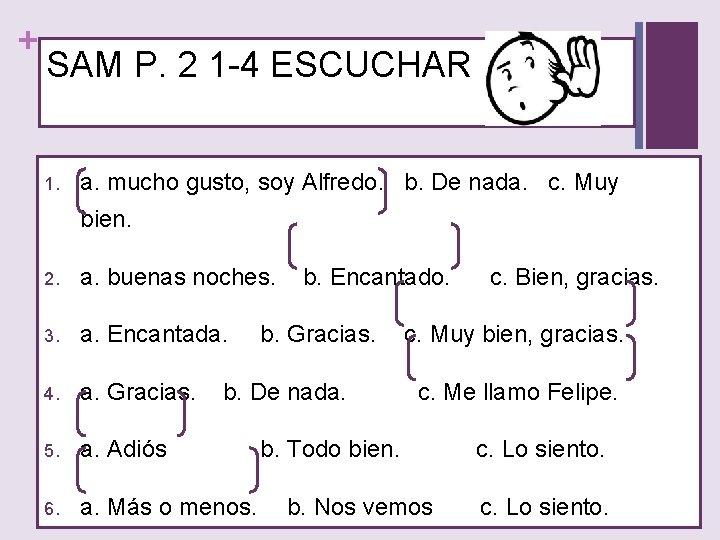 + SAM P. 2 1 -4 ESCUCHAR 1. a. mucho gusto, soy Alfredo. b.