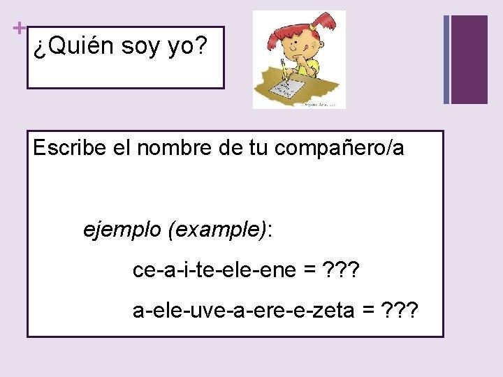 + ¿Quién soy yo? Escribe el nombre de tu compañero/a ejemplo (example): ce-a-i-te-ele-ene =