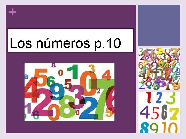 + Los números p. 10