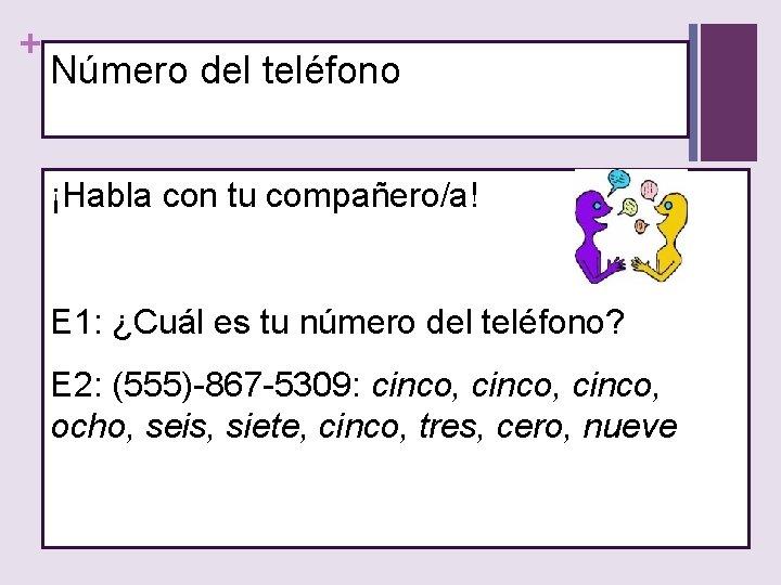 + Número del teléfono ¡Habla con tu compañero/a! E 1: ¿Cuál es tu número