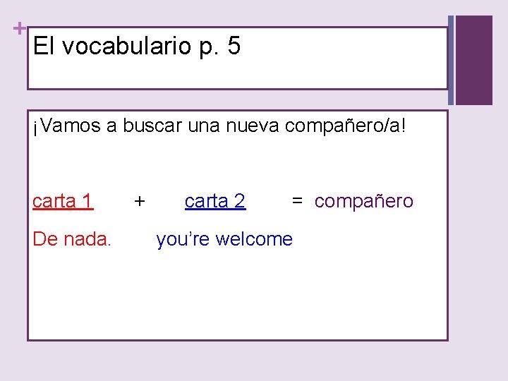 + El vocabulario p. 5 ¡Vamos a buscar una nueva compañero/a! carta 1 De