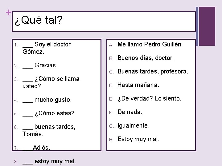 + ¿Qué tal? A. Me llamo Pedro Guillén B. Buenos días, doctor. C. Buenas