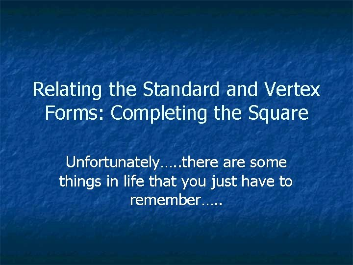 Relating the Standard and Vertex Forms: Completing the Square Unfortunately…. . there are some