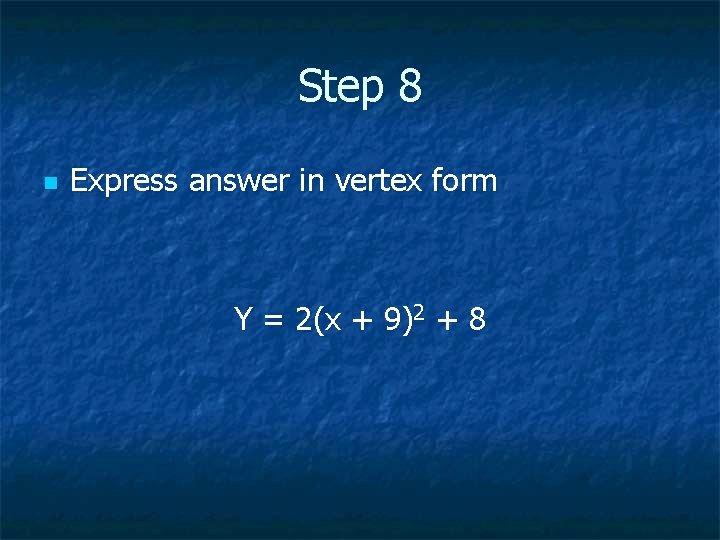 Step 8 n Express answer in vertex form Y = 2(x + 9)2 +